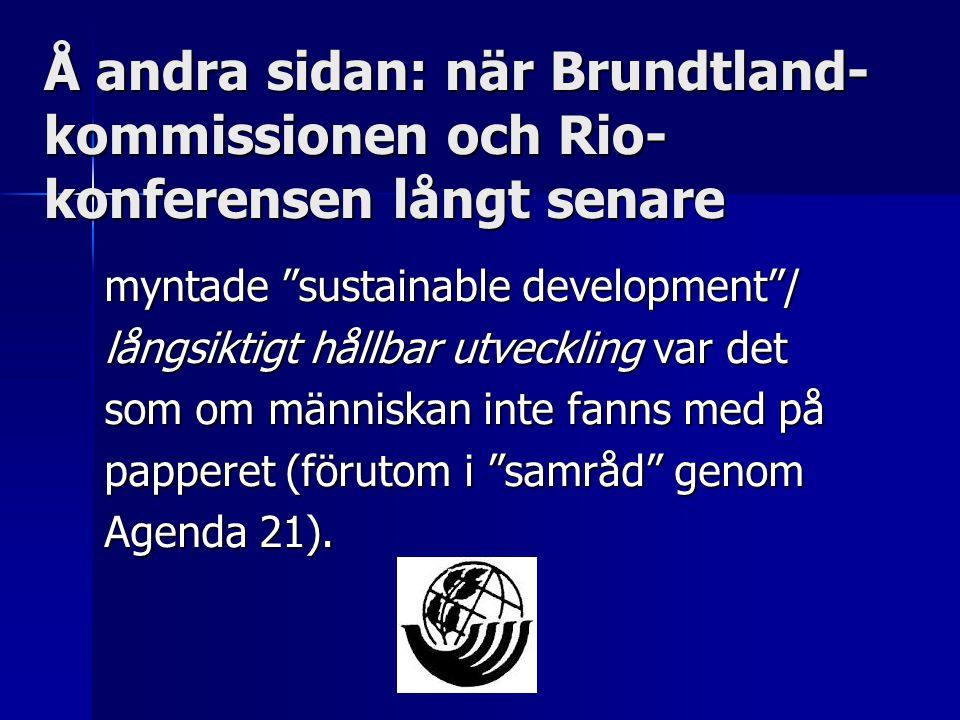 Å andra sidan: när Brundtland- kommissionen och Rio- konferensen långt senare myntade sustainable development / långsiktigt hållbar utveckling var det som om människan inte fanns med på papperet (förutom i samråd genom Agenda 21).