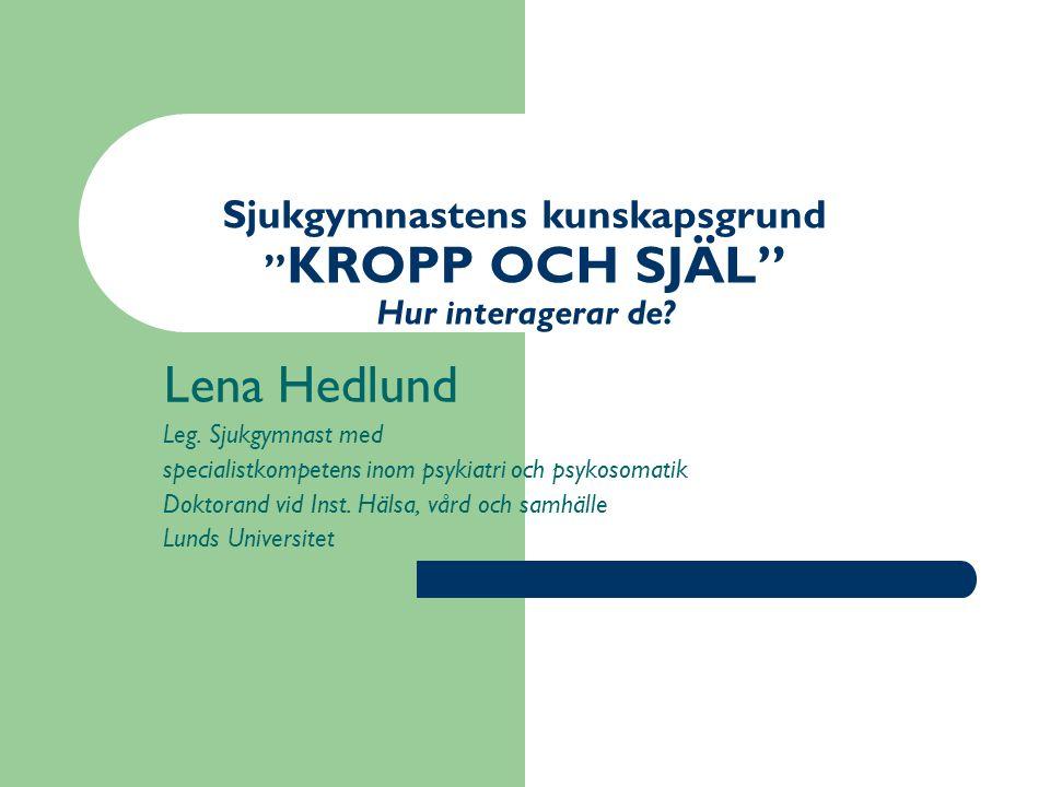 """Sjukgymnastens kunskapsgrund """" KROPP OCH SJÄL"""" Hur interagerar de? Lena Hedlund Leg. Sjukgymnast med specialistkompetens inom psykiatri och psykosomat"""