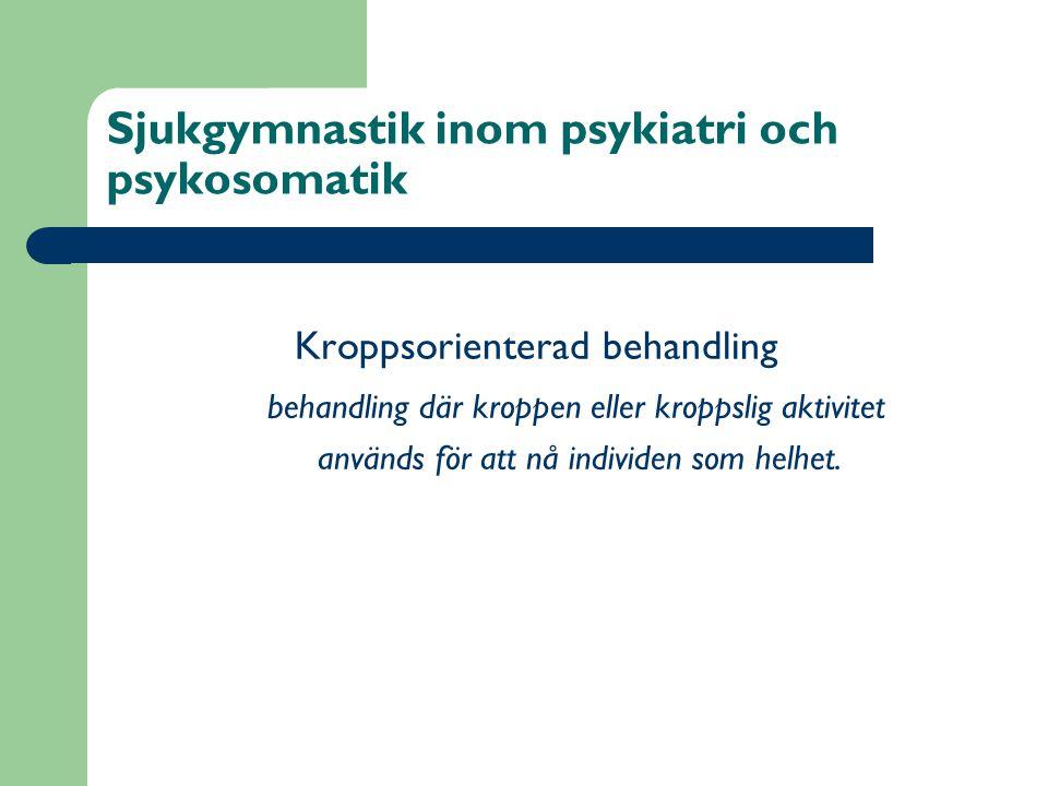 Sjukgymnastik inom psykiatri och psykosomatik Kroppsorienterad behandling behandling där kroppen eller kroppslig aktivitet används för att nå individe