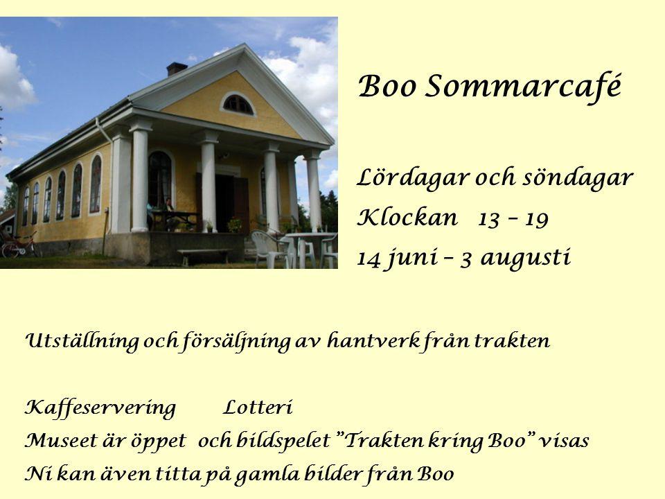 Boo Sommarcafé Lördagar och söndagar Klockan 13 – 19 14 juni – 3 augusti Utställning och försäljning av hantverk från trakten Kaffeservering Lotteri Museet är öppet och bildspelet Trakten kring Boo visas Ni kan även titta på gamla bilder från Boo