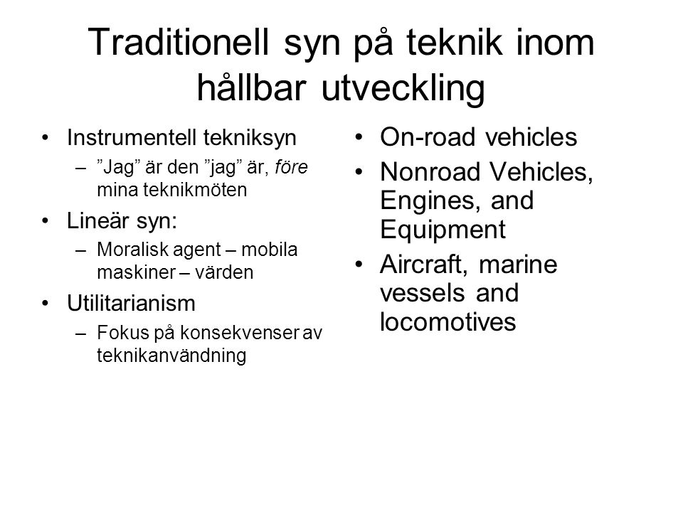 Traditionell syn på teknik inom hållbar utveckling •Instrumentell tekniksyn – Jag är den jag är, före mina teknikmöten •Lineär syn: –Moralisk agent – mobila maskiner – värden •Utilitarianism –Fokus på konsekvenser av teknikanvändning •On-road vehicles •Nonroad Vehicles, Engines, and Equipment •Aircraft, marine vessels and locomotives