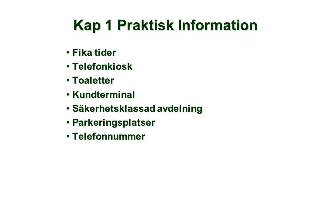 Kap 1 Praktisk Information • Fika tider • Telefonkiosk • Toaletter • Kundterminal • Säkerhetsklassad avdelning • Parkeringsplatser • Telefonnummer