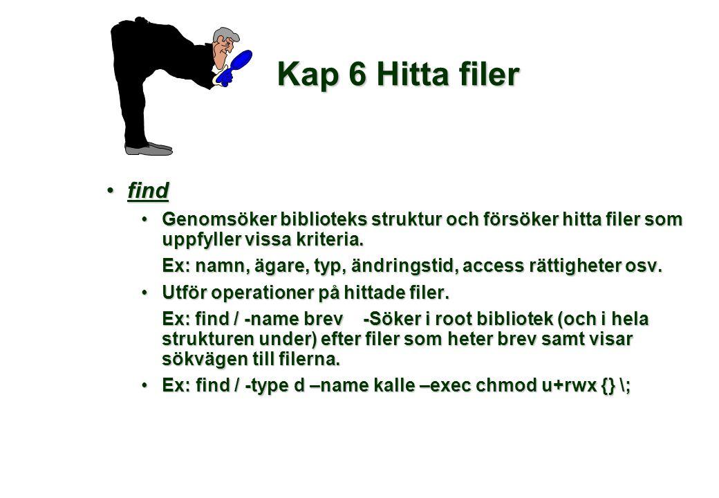 Kap 6 Hitta filer •find •Genomsöker biblioteks struktur och försöker hitta filer som uppfyller vissa kriteria.