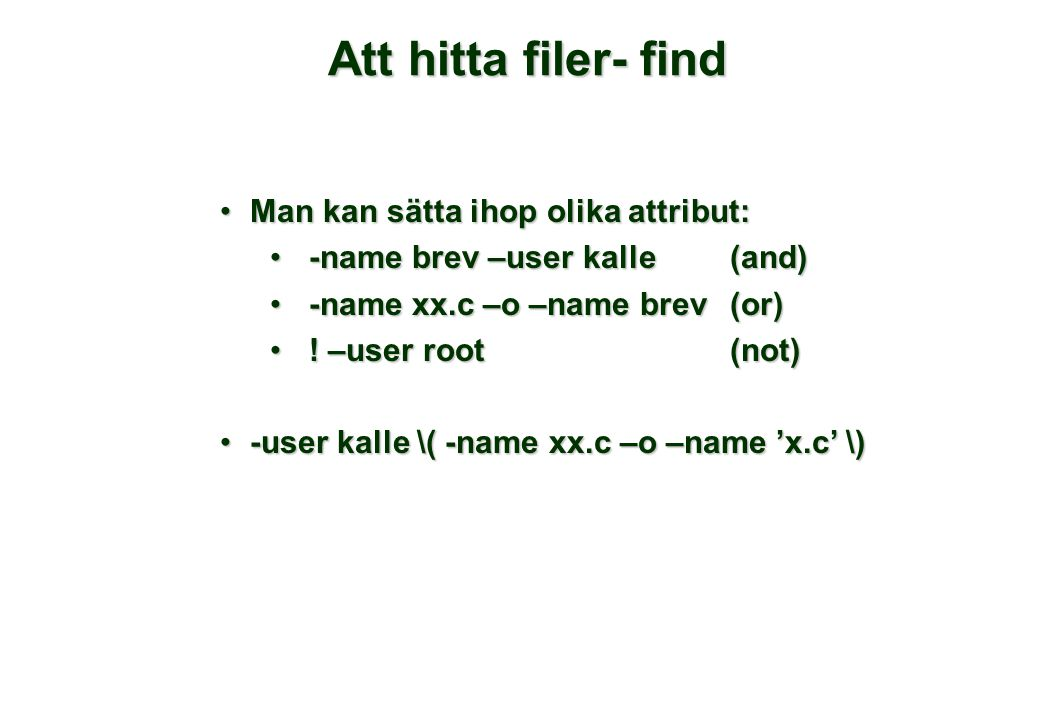 Att hitta filer- find •Man kan sätta ihop olika attribut: • -name brev –user kalle (and) • -name xx.c –o –name brev(or) • ! –user root(not) •-user kal