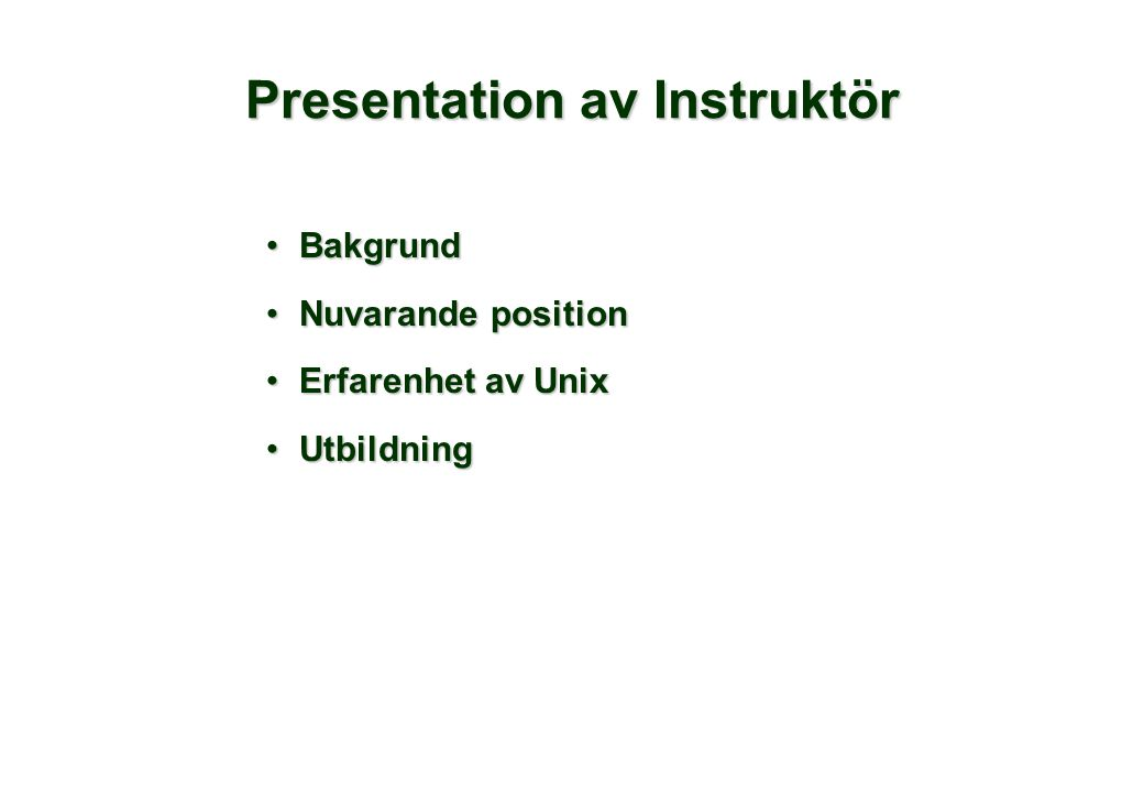 Deltagarpresentation •Namn •Vad gör ditt företag •Nuvarande position (arbetsuppgifter) •Erfarenhet av UNIX eller andra operativsystem •Kommande Unix projekt •Förväntningar