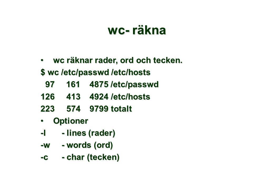 •wc räknar rader, ord och tecken. $ wc /etc/passwd /etc/hosts 97 161 4875 /etc/passwd 97 161 4875 /etc/passwd 126 413 4924 /etc/hosts 223 574 9799 tot