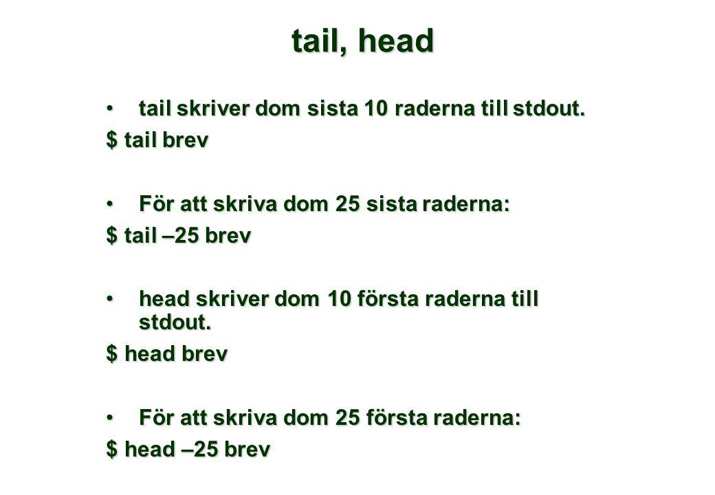 tail, head •tail skriver dom sista 10 raderna till stdout.