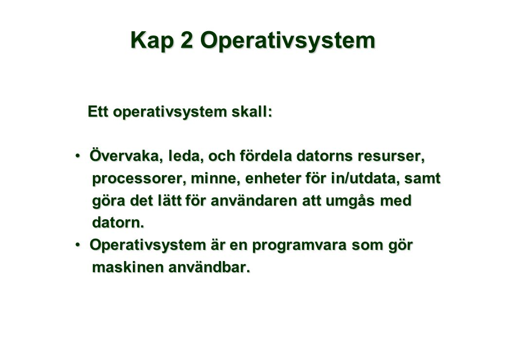 Kap 2 Operativsystem Ett operativsystem skall: Ett operativsystem skall: •Övervaka, leda, och fördela datorns resurser, processorer, minne, enheter för in/utdata, samt processorer, minne, enheter för in/utdata, samt göra det lätt för användaren att umgås med göra det lätt för användaren att umgås med datorn.