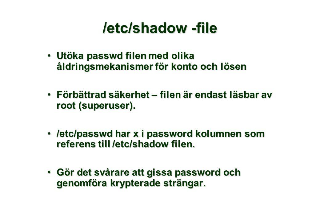 /etc/shadow -file •Utöka passwd filen med olika åldringsmekanismer för konto och lösen •Förbättrad säkerhet – filen är endast läsbar av root (superuser).