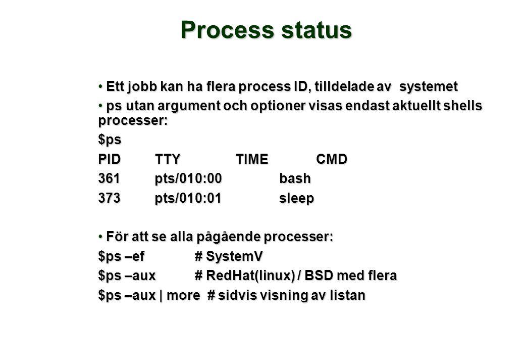 Process status • Ett jobb kan ha flera process ID, tilldelade av systemet • ps utan argument och optioner visas endast aktuellt shells processer: $ps PIDTTYTIMECMD 361pts/010:00 bash 373pts/010:01 sleep • För att se alla pågående processer: $ps –ef# SystemV $ps –aux# RedHat(linux) / BSD med flera $ps –aux | more # sidvis visning av listan