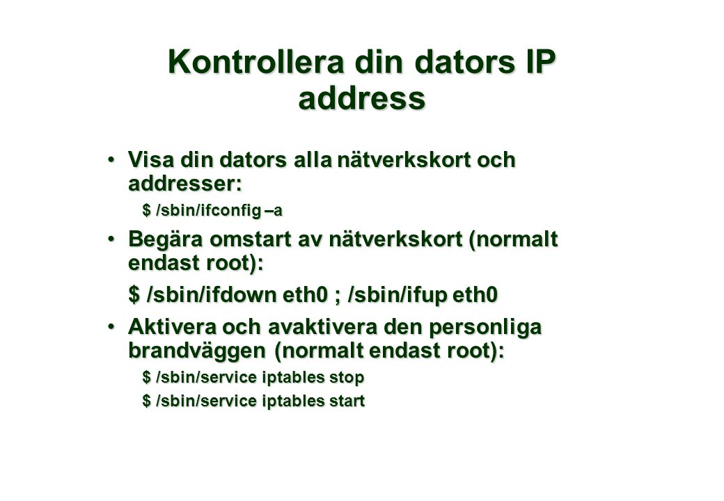 Kontrollera din dators IP address •Visa din dators alla nätverkskort och addresser: $ /sbin/ifconfig –a •Begära omstart av nätverkskort (normalt endast root): $ /sbin/ifdown eth0 ; /sbin/ifup eth0 •Aktivera och avaktivera den personliga brandväggen (normalt endast root): $ /sbin/service iptables stop $ /sbin/service iptables start