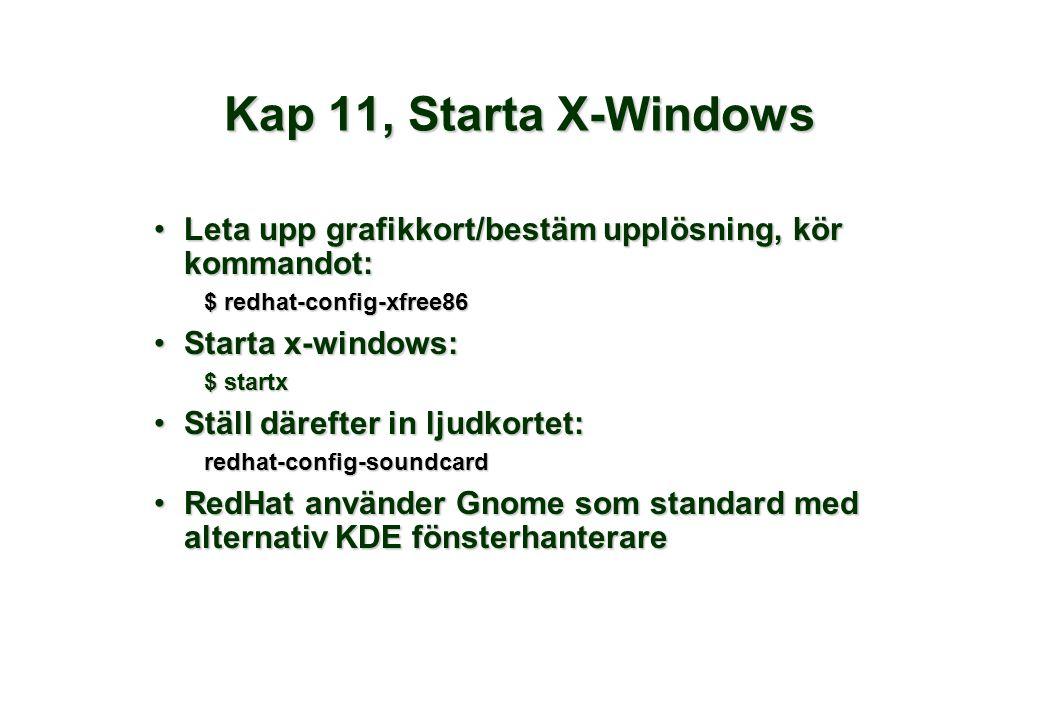 Kap 11, Starta X-Windows •Leta upp grafikkort/bestäm upplösning, kör kommandot: $ redhat-config-xfree86 •Starta x-windows: $ startx •Ställ därefter in ljudkortet: redhat-config-soundcard •RedHat använder Gnome som standard med alternativ KDE fönsterhanterare