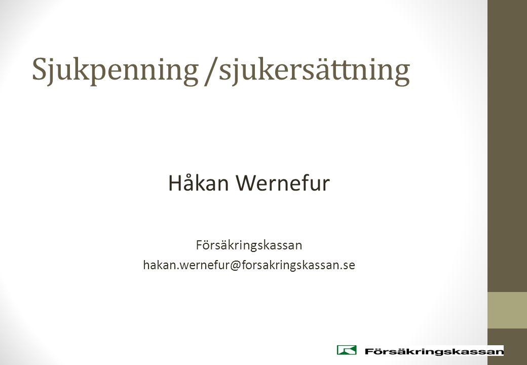 Sjukpenning /sjukersättning Håkan Wernefur Försäkringskassan hakan.wernefur@forsakringskassan.se