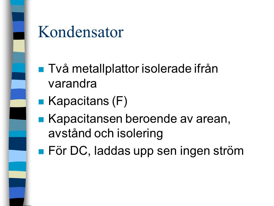 Kondensator n Två metallplattor isolerade ifrån varandra n Kapacitans (F) n Kapacitansen beroende av arean, avstånd och isolering n För DC, laddas upp