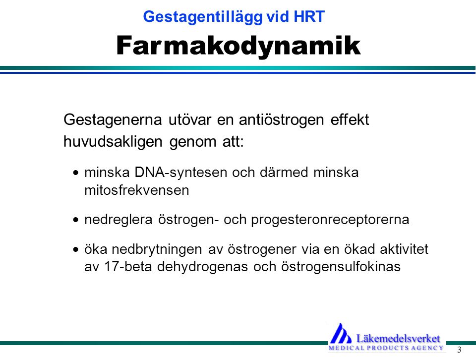 Gestagentillägg vid HRT 3 Farmakodynamik Gestagenerna utövar en antiöstrogen effekt huvudsakligen genom att:  minska DNA-syntesen och därmed minska mitosfrekvensen  nedreglera östrogen- och progesteronreceptorerna  öka nedbrytningen av östrogener via en ökad aktivitet av 17-beta dehydrogenas och östrogensulfokinas