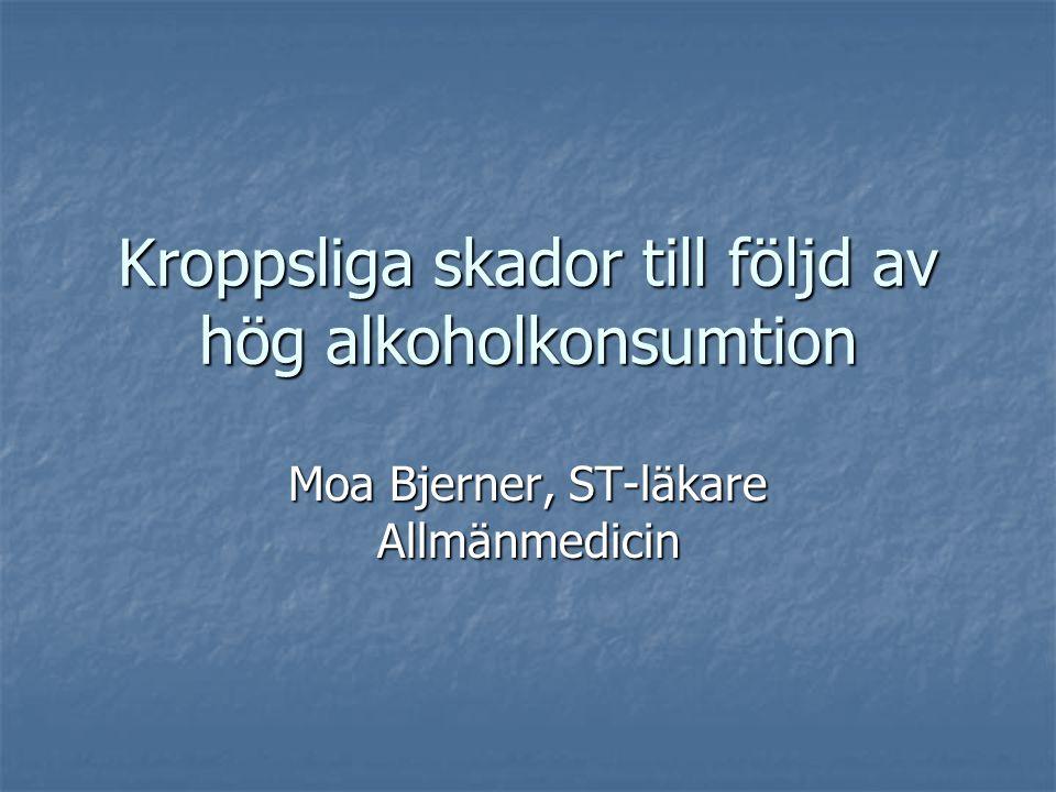 Kroppsliga skador till följd av hög alkoholkonsumtion Moa Bjerner, ST-läkare Allmänmedicin