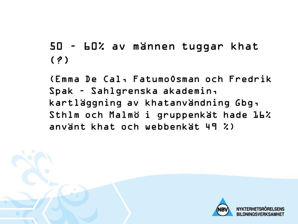 50 – 60% av männen tuggar khat (?) (Emma De Cal, FatumoOsman och Fredrik Spak – Sahlgrenska akademin, kartläggning av khatanvändning Gbg, Sthlm och Ma