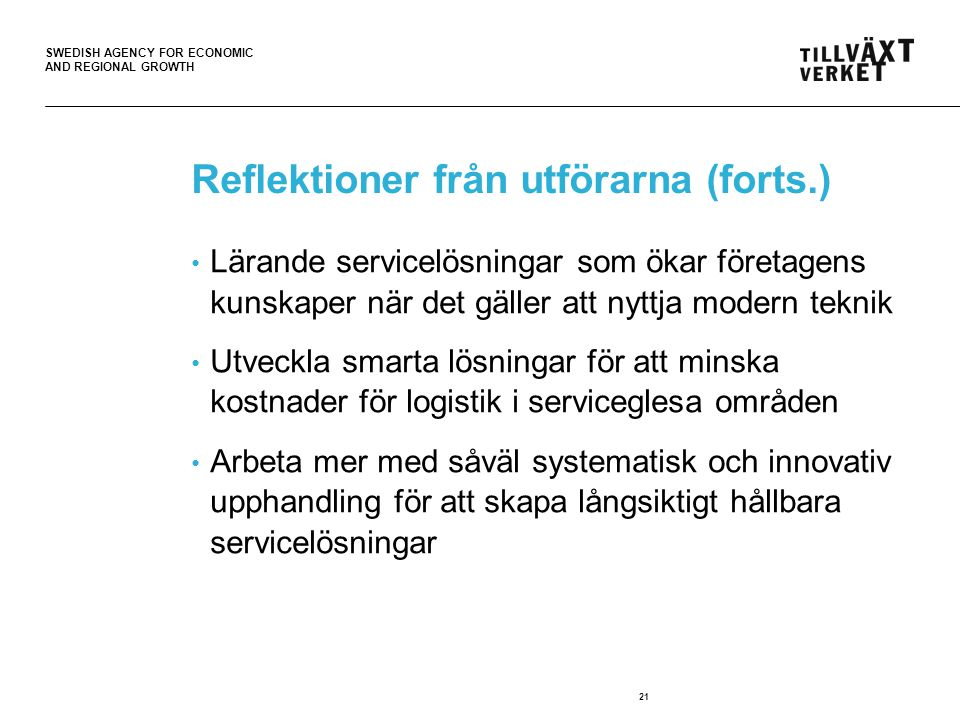 SWEDISH AGENCY FOR ECONOMIC AND REGIONAL GROWTH 21 Reflektioner från utförarna (forts.) • Lärande servicelösningar som ökar företagens kunskaper när det gäller att nyttja modern teknik • Utveckla smarta lösningar för att minska kostnader för logistik i serviceglesa områden • Arbeta mer med såväl systematisk och innovativ upphandling för att skapa långsiktigt hållbara servicelösningar