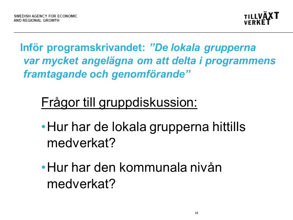 SWEDISH AGENCY FOR ECONOMIC AND REGIONAL GROWTH 24 Inför programskrivandet: De lokala grupperna var mycket angelägna om att delta i programmens framtagande och genomförande Frågor till gruppdiskussion: •Hur har de lokala grupperna hittills medverkat.
