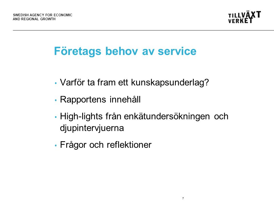 SWEDISH AGENCY FOR ECONOMIC AND REGIONAL GROWTH 7 Företags behov av service • Varför ta fram ett kunskapsunderlag.