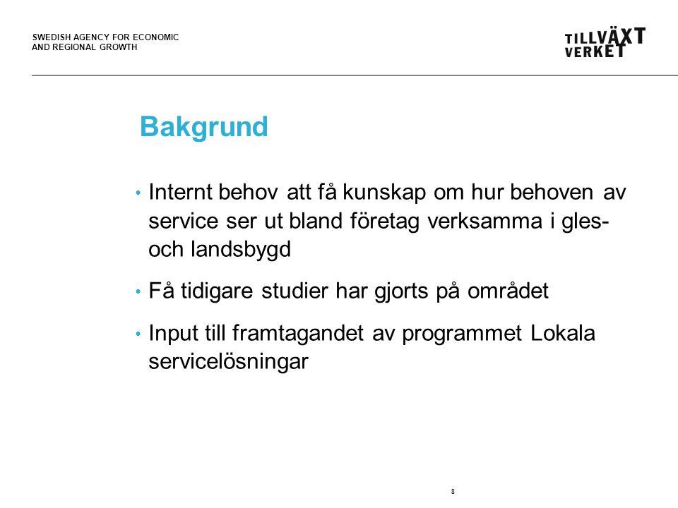 SWEDISH AGENCY FOR ECONOMIC AND REGIONAL GROWTH 8 Bakgrund • Internt behov att få kunskap om hur behoven av service ser ut bland företag verksamma i g