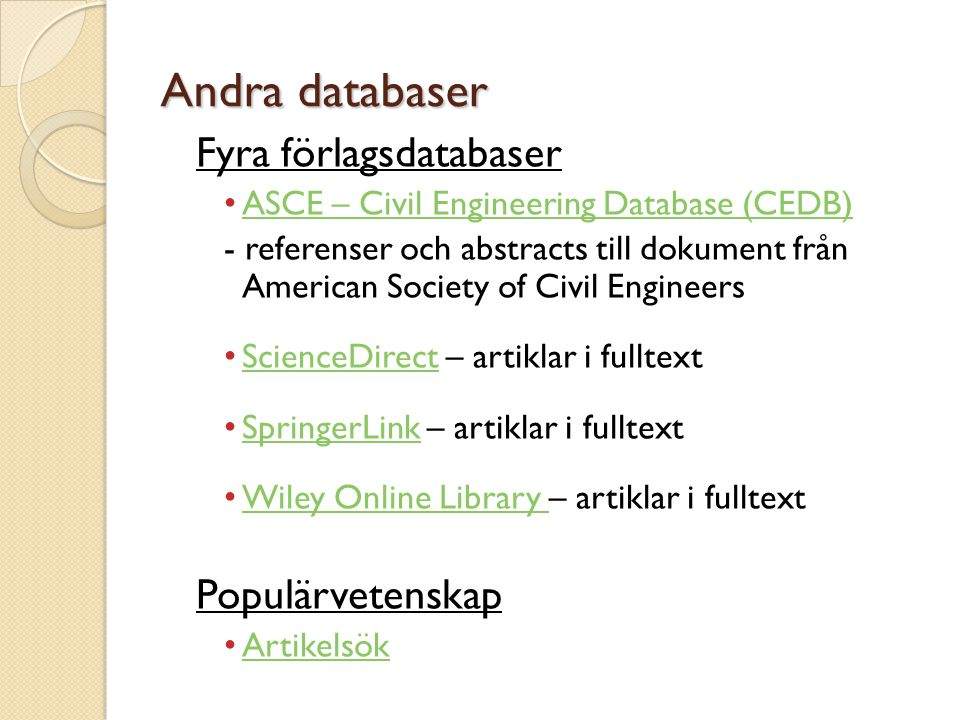 Andra databaser Fyra förlagsdatabaser • ASCE – Civil Engineering Database (CEDB) ASCE – Civil Engineering Database (CEDB) - referenser och abstracts till dokument från American Society of Civil Engineers • ScienceDirect – artiklar i fulltext ScienceDirect • SpringerLink – artiklar i fulltext SpringerLink • Wiley Online Library – artiklar i fulltext Wiley Online Library Populärvetenskap • Artikelsök Artikelsök