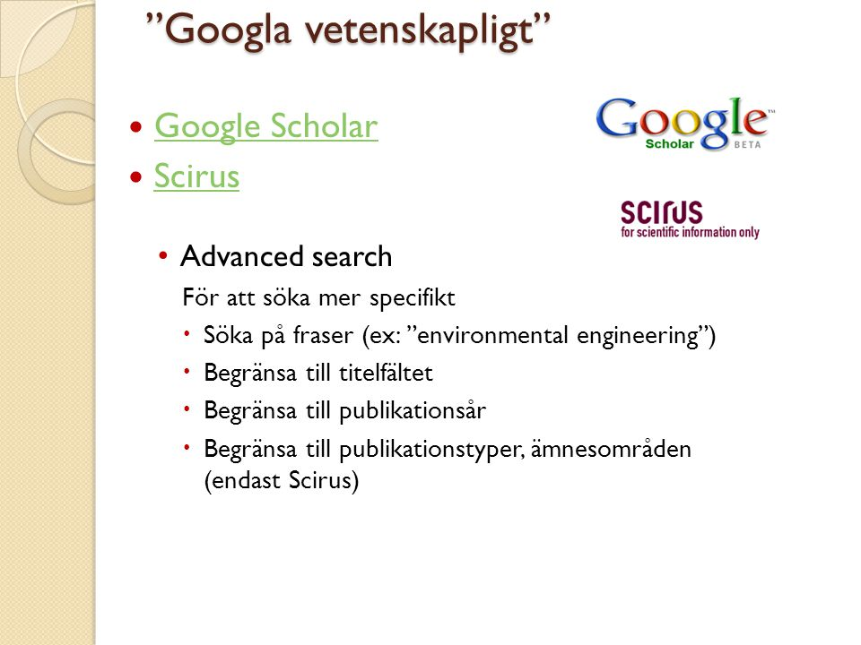  Google Scholar Google Scholar  Scirus Scirus • Advanced search För att söka mer specifikt  Söka på fraser (ex: environmental engineering )  Begränsa till titelfältet  Begränsa till publikationsår  Begränsa till publikationstyper, ämnesområden (endast Scirus) Googla vetenskapligt