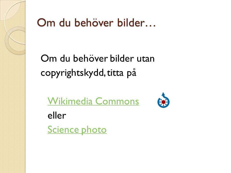 Om du behöver bilder utan copyrightskydd, titta på Wikimedia Commons eller Science photo Om du behöver bilder…