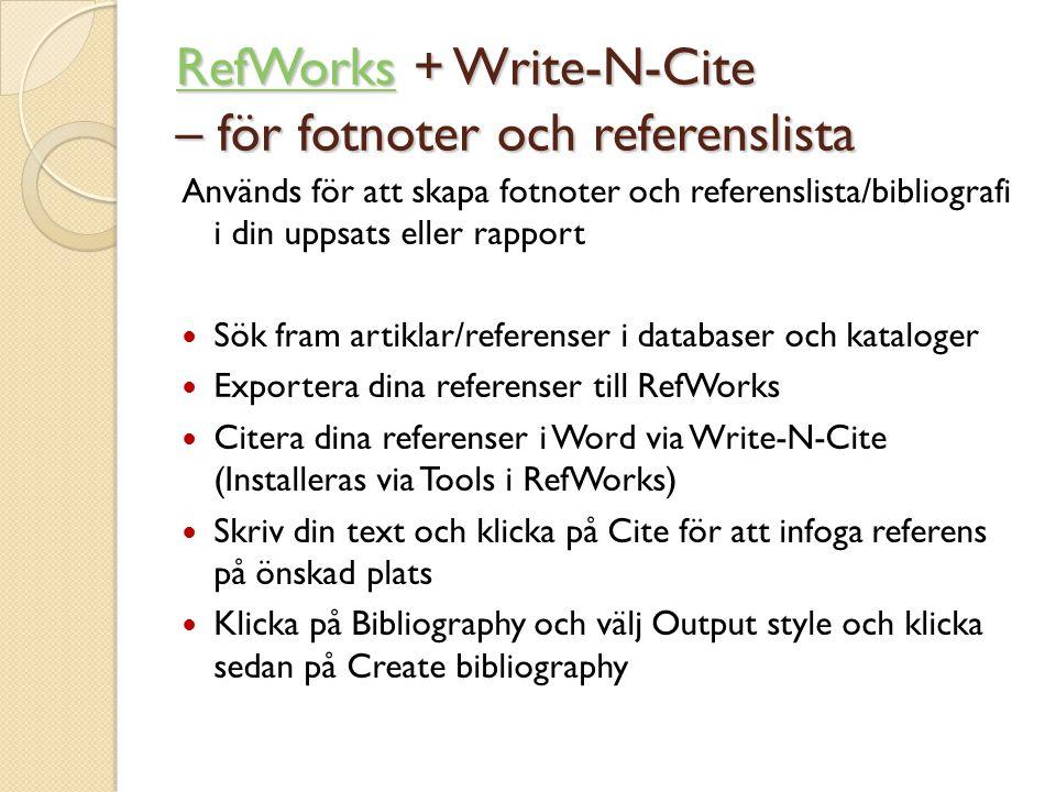 Används för att skapa fotnoter och referenslista/bibliografi i din uppsats eller rapport  Sök fram artiklar/referenser i databaser och kataloger  Exportera dina referenser till RefWorks  Citera dina referenser i Word via Write-N-Cite (Installeras via Tools i RefWorks)  Skriv din text och klicka på Cite för att infoga referens på önskad plats  Klicka på Bibliography och välj Output style och klicka sedan på Create bibliography RefWorksRefWorks + Write-N-Cite – för fotnoter och referenslista RefWorks