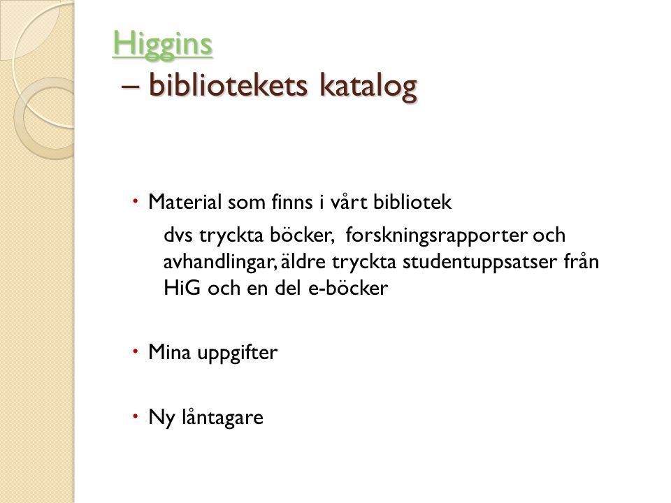 Higgins Higgins – bibliotekets katalog Higgins  Material som finns i vårt bibliotek dvs tryckta böcker, forskningsrapporter och avhandlingar, äldre tryckta studentuppsatser från HiG och en del e-böcker  Mina uppgifter  Ny låntagare