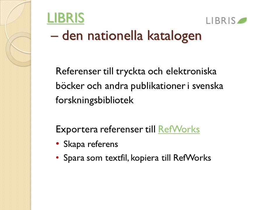 LIBRIS LIBRIS – den nationella katalogen LIBRIS Referenser till tryckta och elektroniska böcker och andra publikationer i svenska forskningsbibliotek Exportera referenser till RefWorksRefWorks • Skapa referens • Spara som textfil, kopiera till RefWorks