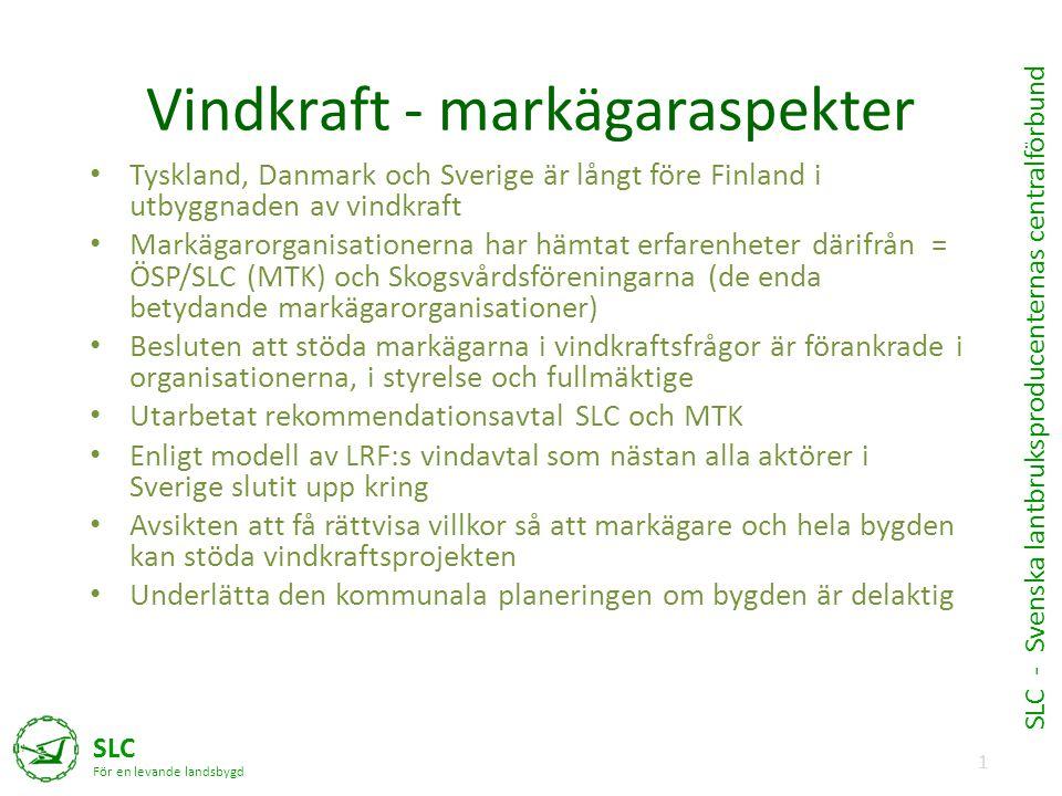 1 SLC För en levande landsbygd SLC - Svenska lantbruksproducenternas centralförbund Vindkraft - markägaraspekter • Tyskland, Danmark och Sverige är långt före Finland i utbyggnaden av vindkraft • Markägarorganisationerna har hämtat erfarenheter därifrån = ÖSP/SLC (MTK) och Skogsvårdsföreningarna (de enda betydande markägarorganisationer) • Besluten att stöda markägarna i vindkraftsfrågor är förankrade i organisationerna, i styrelse och fullmäktige • Utarbetat rekommendationsavtal SLC och MTK • Enligt modell av LRF:s vindavtal som nästan alla aktörer i Sverige slutit upp kring • Avsikten att få rättvisa villkor så att markägare och hela bygden kan stöda vindkraftsprojekten • Underlätta den kommunala planeringen om bygden är delaktig
