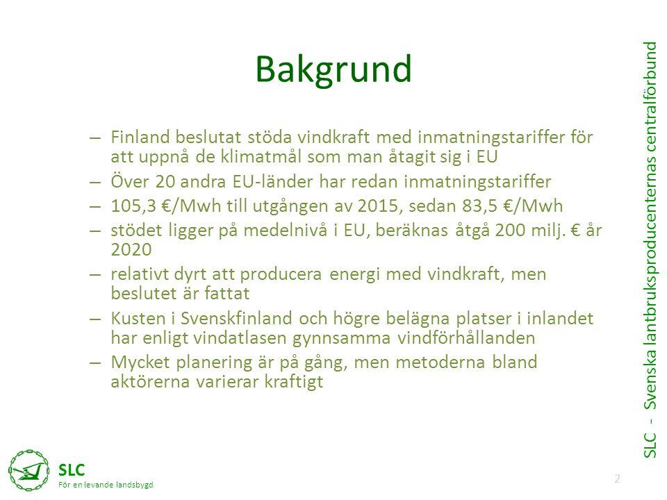 2 SLC För en levande landsbygd SLC - Svenska lantbruksproducenternas centralförbund Bakgrund – Finland beslutat stöda vindkraft med inmatningstariffer för att uppnå de klimatmål som man åtagit sig i EU – Över 20 andra EU-länder har redan inmatningstariffer – 105,3 €/Mwh till utgången av 2015, sedan 83,5 €/Mwh – stödet ligger på medelnivå i EU, beräknas åtgå 200 milj.