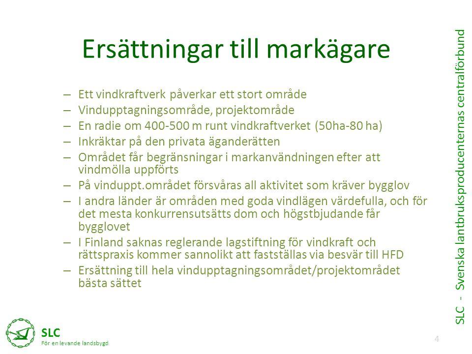 4 SLC För en levande landsbygd SLC - Svenska lantbruksproducenternas centralförbund Ersättningar till markägare – Ett vindkraftverk påverkar ett stort område – Vindupptagningsområde, projektområde – En radie om 400-500 m runt vindkraftverket (50ha-80 ha) – Inkräktar på den privata äganderätten – Området får begränsningar i markanvändningen efter att vindmölla uppförts – På vinduppt.området försvåras all aktivitet som kräver bygglov – I andra länder är områden med goda vindlägen värdefulla, och för det mesta konkurrensutsätts dom och högstbjudande får bygglovet – I Finland saknas reglerande lagstiftning för vindkraft och rättspraxis kommer sannolikt att fastställas via besvär till HFD – Ersättning till hela vindupptagningsområdet/projektområdet bästa sättet