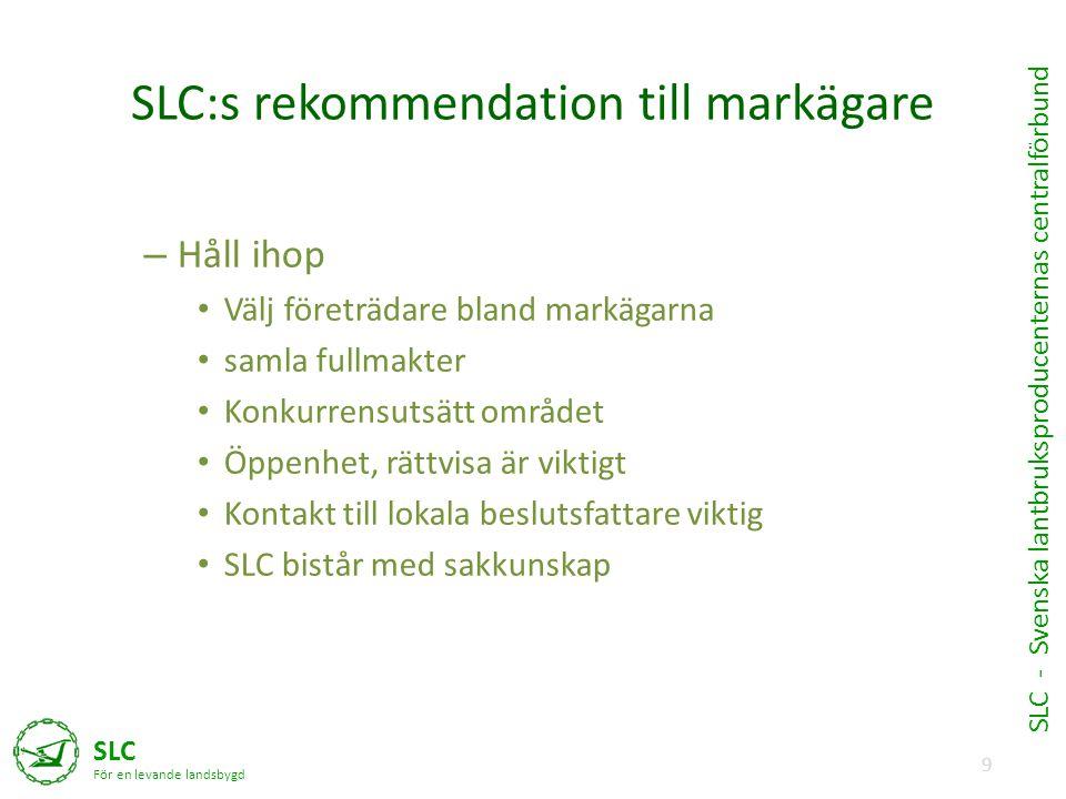 9 SLC För en levande landsbygd SLC - Svenska lantbruksproducenternas centralförbund SLC:s rekommendation till markägare – Håll ihop • Välj företrädare bland markägarna • samla fullmakter • Konkurrensutsätt området • Öppenhet, rättvisa är viktigt • Kontakt till lokala beslutsfattare viktig • SLC bistår med sakkunskap