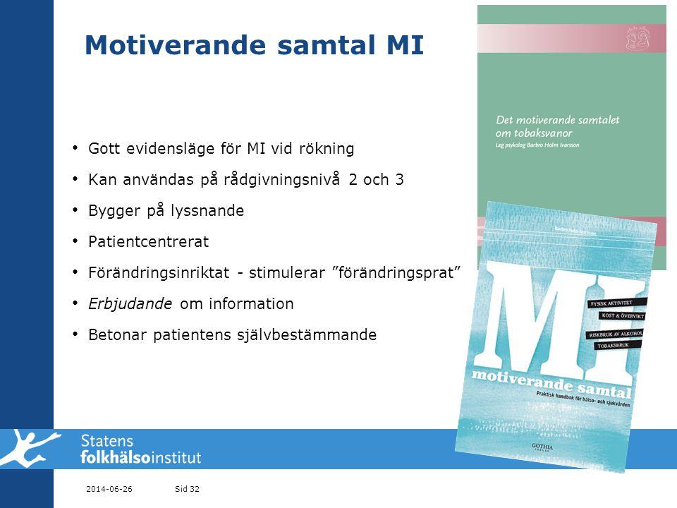 Motiverande samtal MI • Gott evidensläge för MI vid rökning • Kan användas på rådgivningsnivå 2 och 3 • Bygger på lyssnande • Patientcentrerat • Förändringsinriktat - stimulerar förändringsprat • Erbjudande om information • Betonar patientens självbestämmande 2014-06-26Sid 32