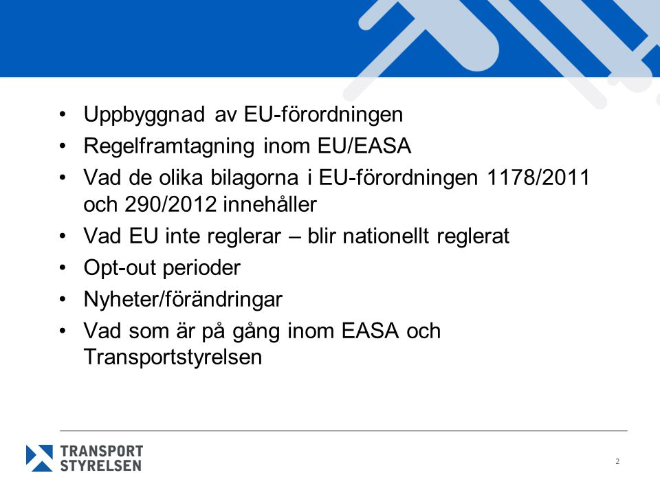 •Uppbyggnad av EU-förordningen •Regelframtagning inom EU/EASA •Vad de olika bilagorna i EU-förordningen 1178/2011 och 290/2012 innehåller •Vad EU inte