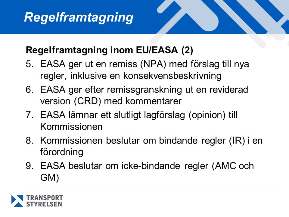Regelframtagning Regelframtagning inom EU/EASA (2) 5.EASA ger ut en remiss (NPA) med förslag till nya regler, inklusive en konsekvensbeskrivning 6.EAS