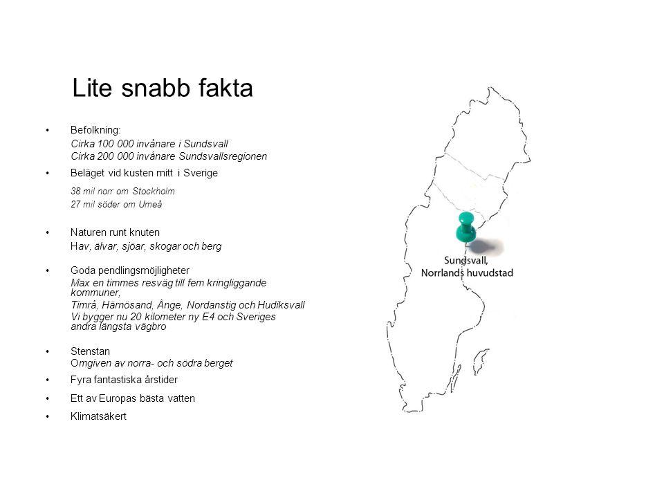 Arbeta i Sundsvall •Branschbredast i Norrland 457 branscher, 8 540 företag •Någa stora arbetsgivare: - Sundsvalls kommun - SCA Forest Products AB - Metso Paper - Bolagsverket - Telia Sonera-koncernen •Eller varför inte starta eget företag.