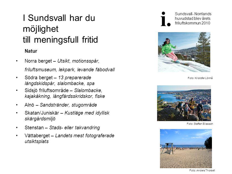 I Sundsvall har du möjlighet till meningsfull fritid Natur •Norra berget – Utsikt, motionsspår, friluftsmuseum, lekpark, levande fäbodvall •Södra berg