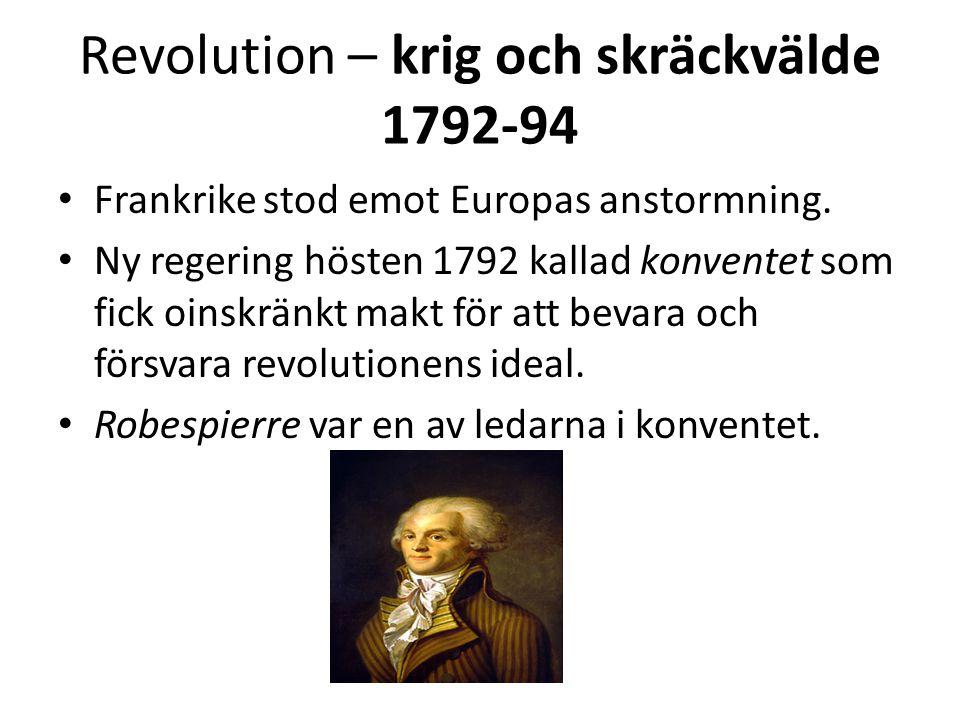 Revolution – krig och skräckvälde 1792-94 • Frankrike stod emot Europas anstormning. • Ny regering hösten 1792 kallad konventet som fick oinskränkt ma