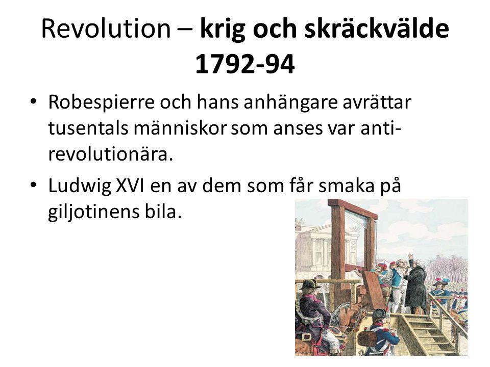 Revolution – krig och skräckvälde 1792-94 • Robespierre och hans anhängare avrättar tusentals människor som anses var anti- revolutionära. • Ludwig XV