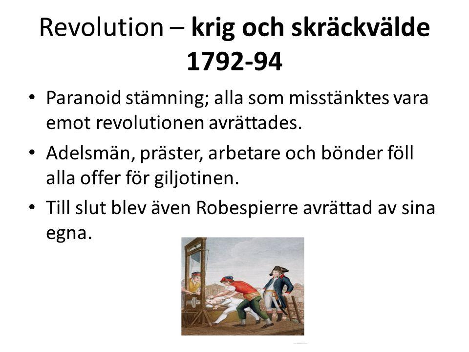 Revolution – krig och skräckvälde 1792-94 • Paranoid stämning; alla som misstänktes vara emot revolutionen avrättades. • Adelsmän, präster, arbetare o