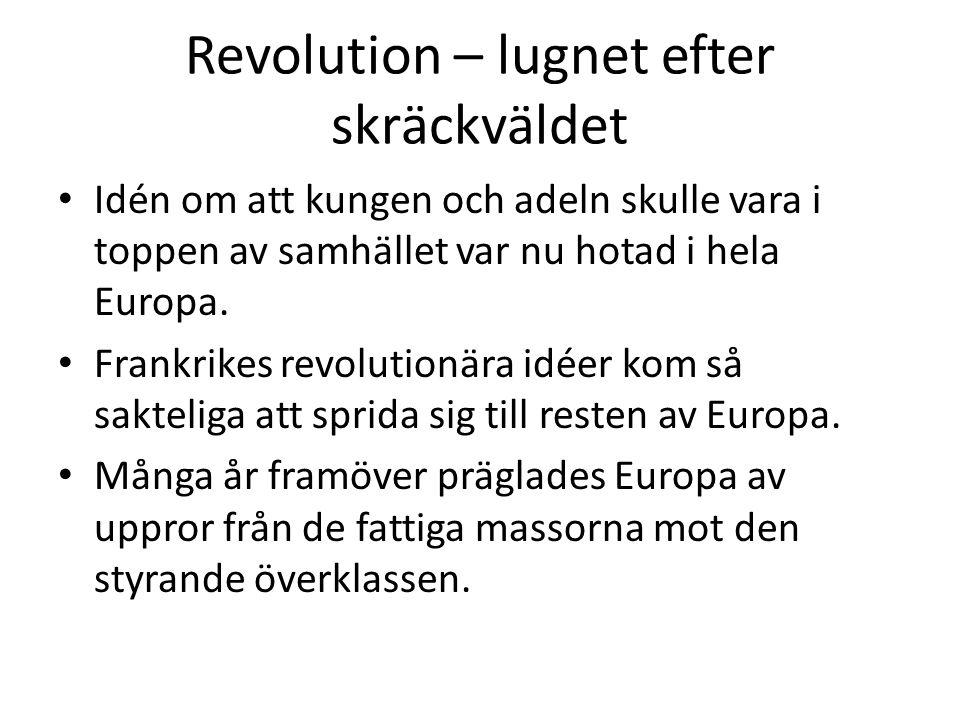Revolution – lugnet efter skräckväldet • Idén om att kungen och adeln skulle vara i toppen av samhället var nu hotad i hela Europa. • Frankrikes revol