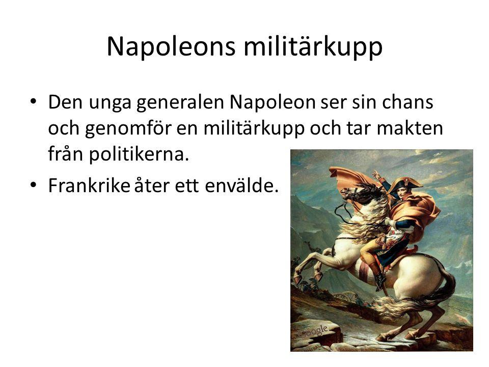 Napoleons militärkupp • Den unga generalen Napoleon ser sin chans och genomför en militärkupp och tar makten från politikerna. • Frankrike åter ett en
