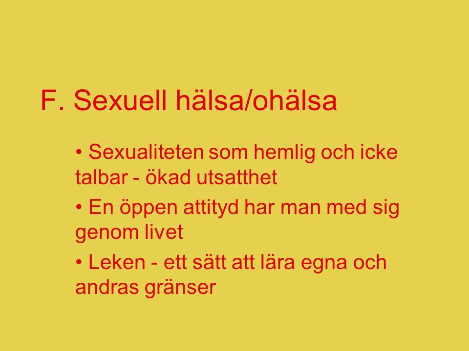 F. Sexuell hälsa/ohälsa • Sexualiteten som hemlig och icke talbar - ökad utsatthet • En öppen attityd har man med sig genom livet • Leken - ett sätt a