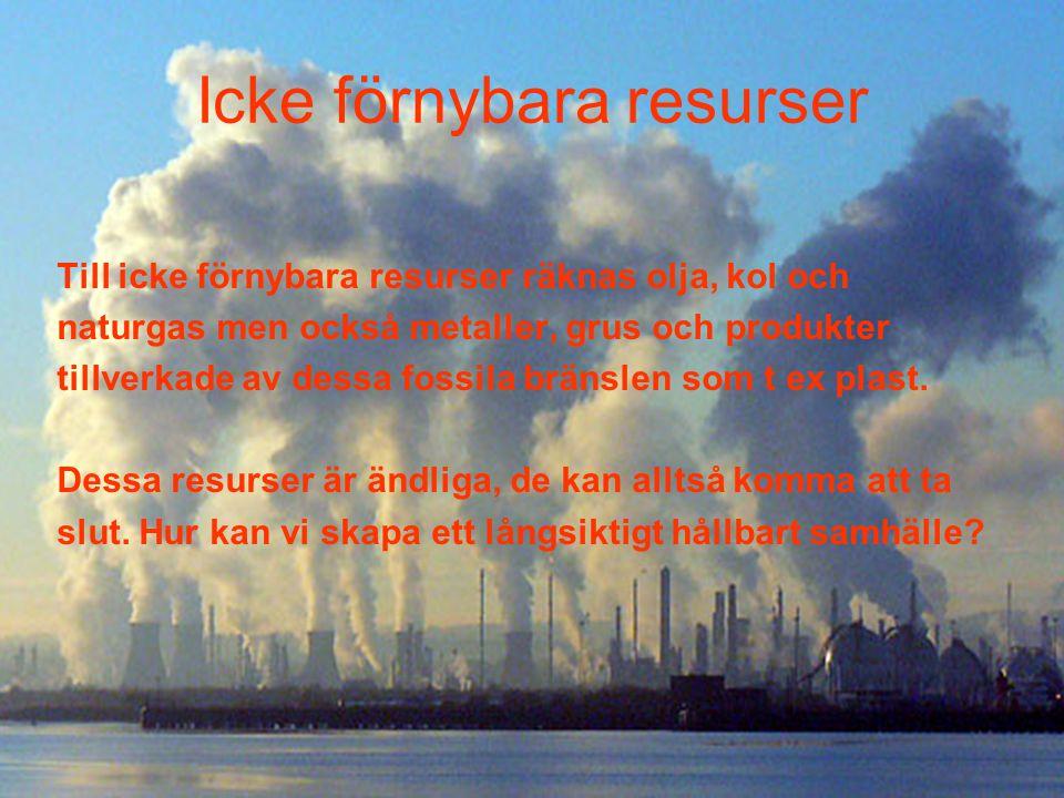 Icke förnybara resurser Till icke förnybara resurser räknas olja, kol och naturgas men också metaller, grus och produkter tillverkade av dessa fossila bränslen som t ex plast.