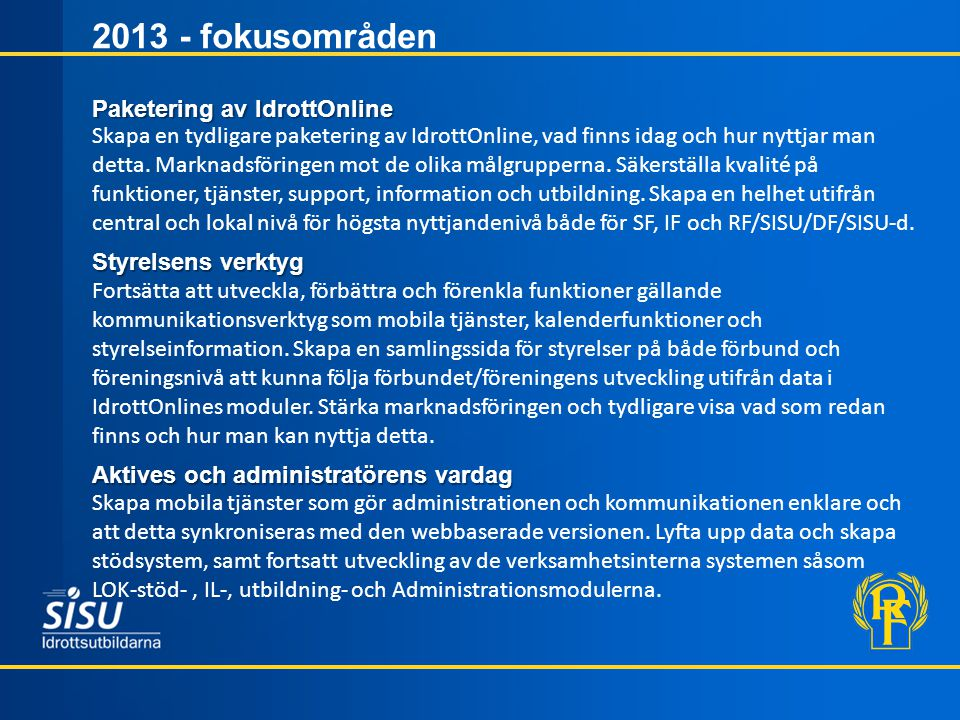 2013 - fokusområden Skapa en tydligare paketering av IdrottOnline, vad finns idag och hur nyttjar man detta. Marknadsföringen mot de olika målgruppern