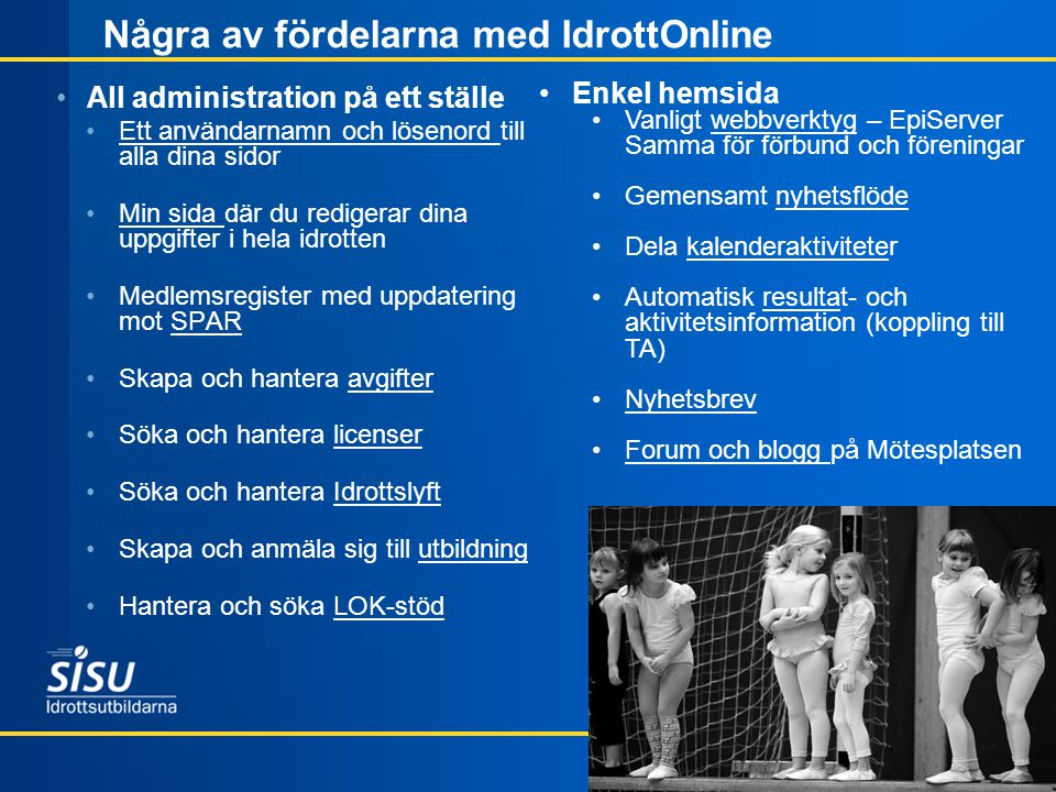 Några av fördelarna med IdrottOnline •All administration på ett ställe •Ett användarnamn och lösenord till alla dina sidor •Min sida där du redigerar