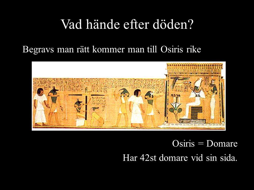 Vad hände efter döden? Begravs man rätt kommer man till Osiris rike Osiris = Domare Har 42st domare vid sin sida.